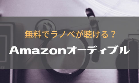 ラノベをプロの声優が朗読!Amazonオーディブルの登録方法