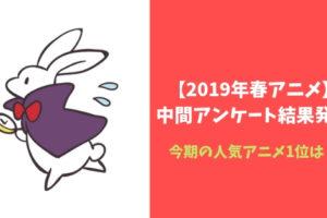 【2019年春アニメ】中間アンケート結果発表!おすすめ人気アニメは?