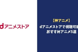 【神アニメ】dアニメストアで視聴可能なおすすめアニメ5選!