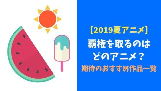 【2019夏アニメ】覇権を取るのはどのアニメ?期待のおすすめ作品一覧