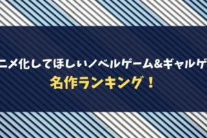 アニメ化してほしいノベルゲーム&ギャルゲー名作ランキング!