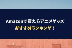 Amazonで買えるアニメグッズおすすめランキング!