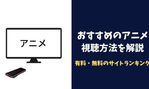 おすすめのアニメ視聴方法を解説!有料・無料のサイトランキング