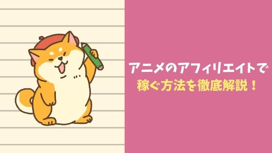 アニメのアフィリエイトで稼ぐ方法を徹底解説!|ブログ作成~VODアフィリエイト